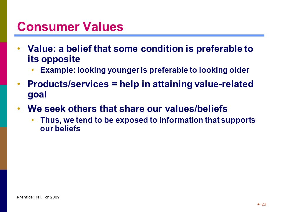 Consumer Values Value: a belief that some condition is preferable to its opposite. Example: looking younger is preferable to looking older.
