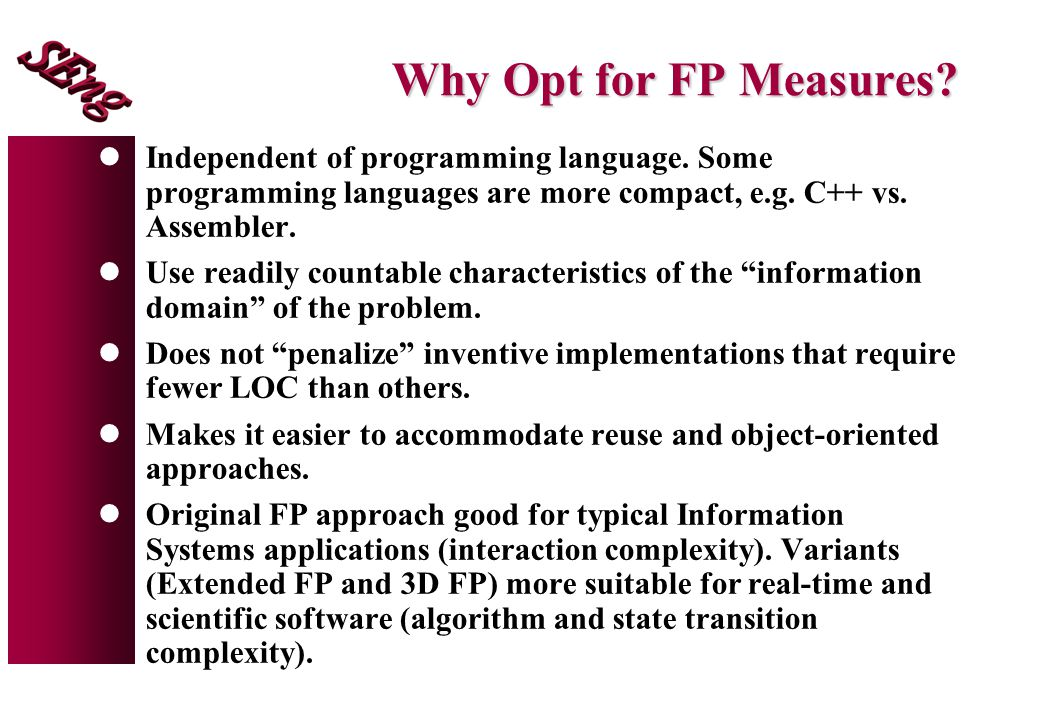 Why Opt for FP Measures Independent of programming language. Some programming languages are more compact, e.g. C++ vs. Assembler.