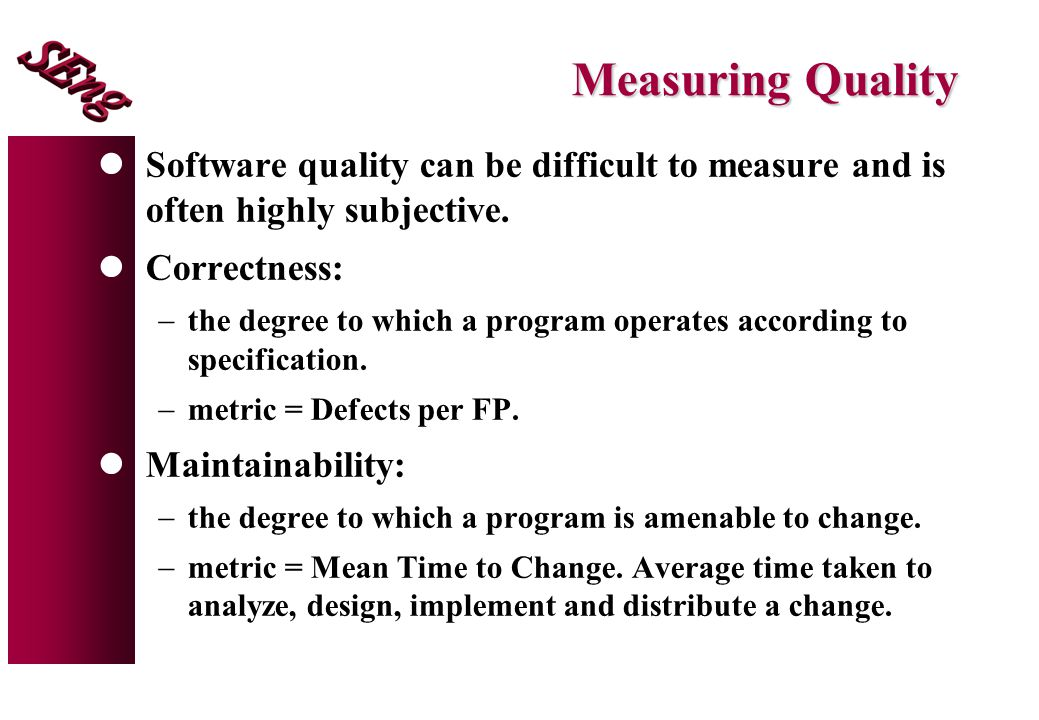 Measuring Quality Software quality can be difficult to measure and is often highly subjective. Correctness: