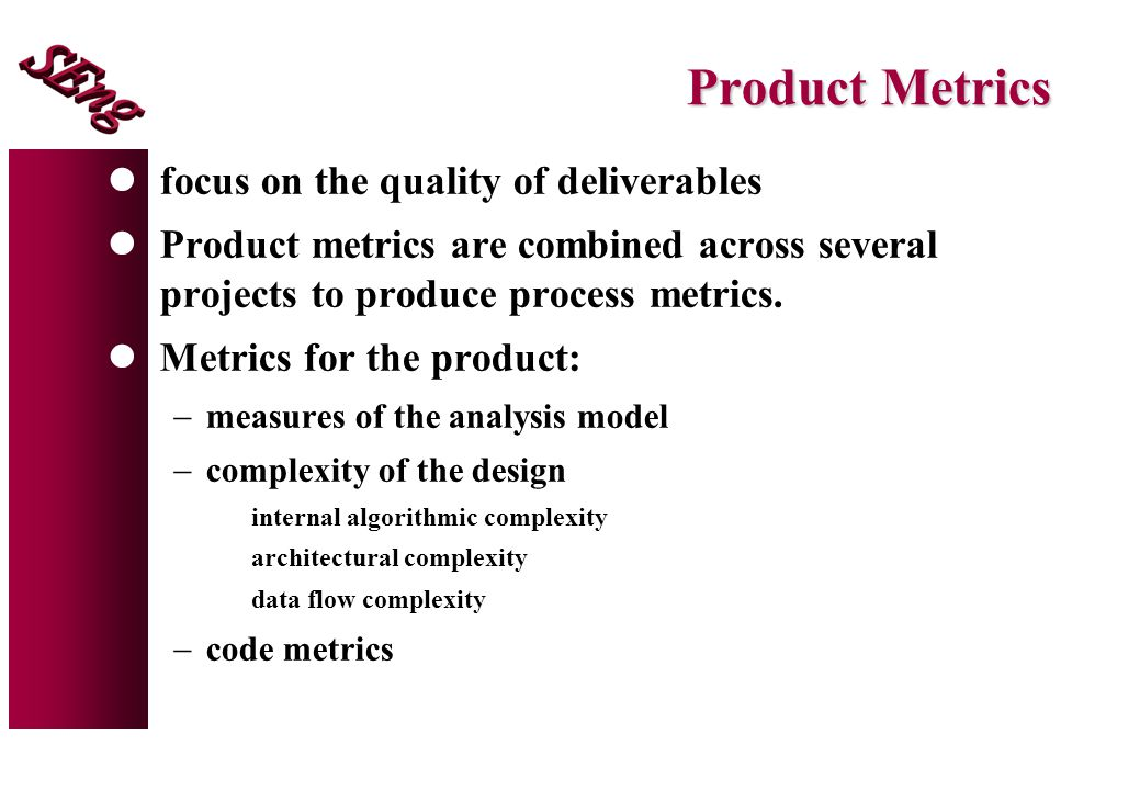 Product Metrics focus on the quality of deliverables