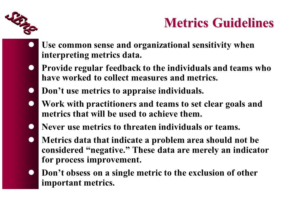 Metrics Guidelines Use common sense and organizational sensitivity when interpreting metrics data.