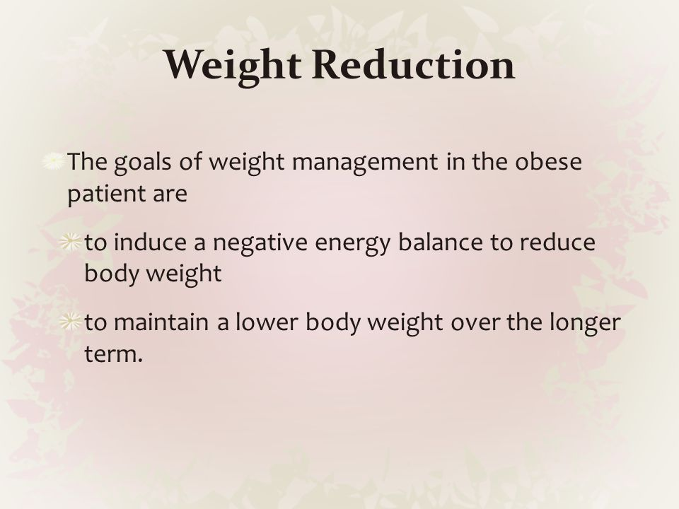 Weight Reduction The goals of weight management in the obese patient are. to induce a negative energy balance to reduce body weight.