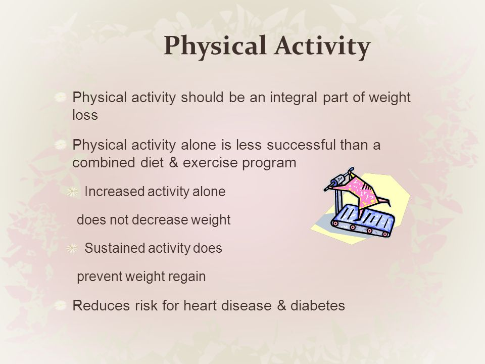 Physical Activity Physical activity should be an integral part of weight loss.
