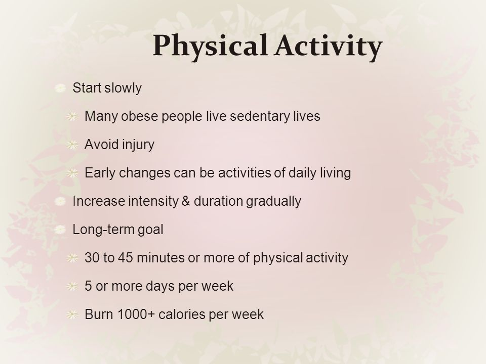 Physical Activity Start slowly Many obese people live sedentary lives