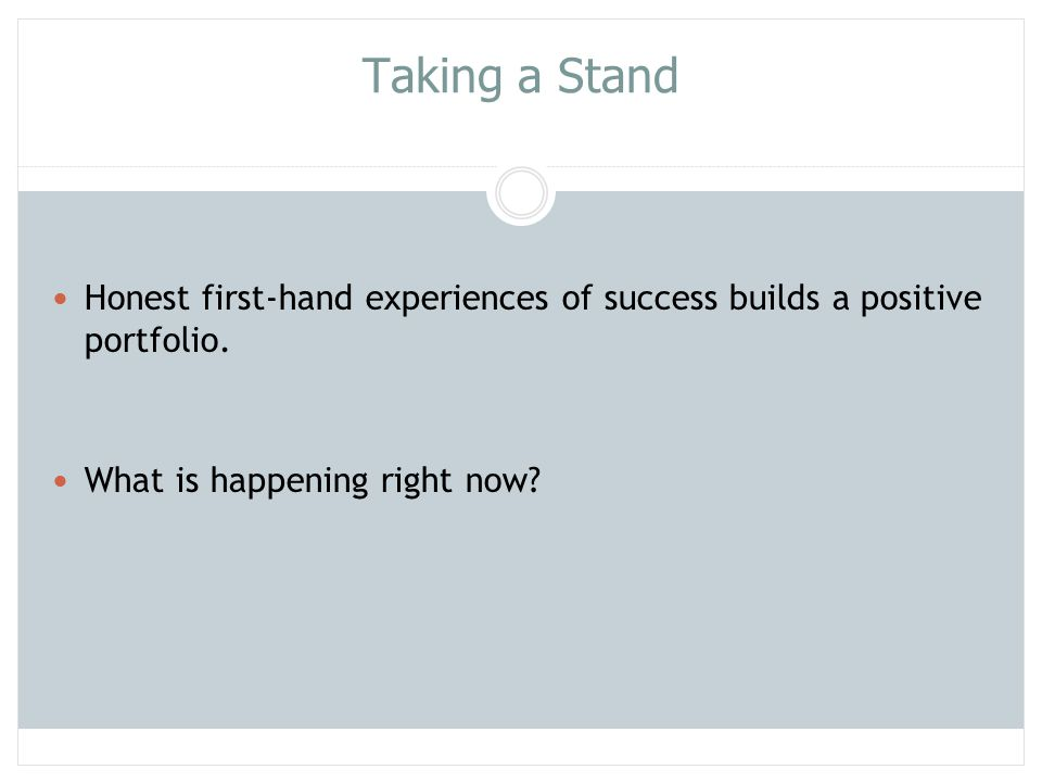 Taking a Stand Honest first-hand experiences of success builds a positive portfolio. What is happening right now
