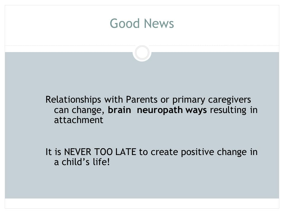 Good News Relationships with Parents or primary caregivers can change, brain neuropath ways resulting in attachment.