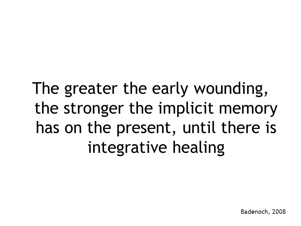 The greater the early wounding, the stronger the implicit memory has on the present, until there is integrative healing