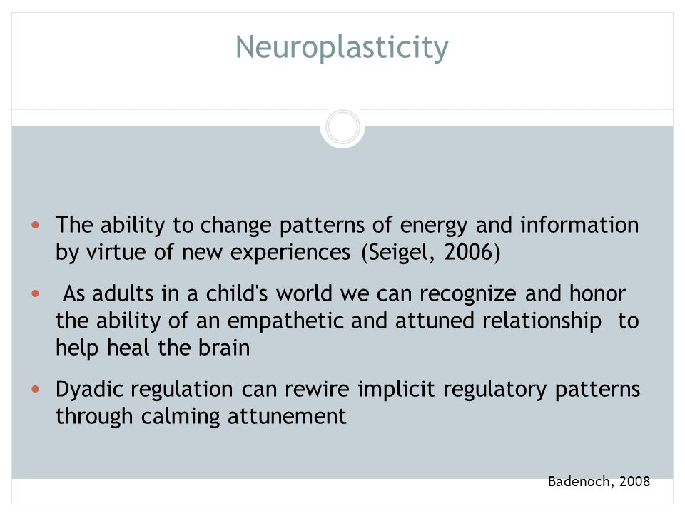 Neuroplasticity The ability to change patterns of energy and information by virtue of new experiences (Seigel, 2006)