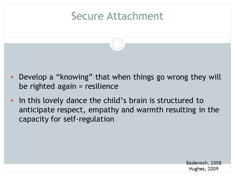 Secure Attachment Develop a knowing that when things go wrong they will be righted again = resilience.