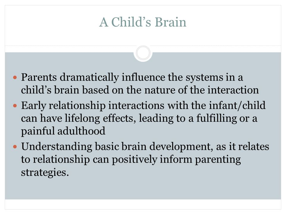 A Child's Brain Parents dramatically influence the systems in a child's brain based on the nature of the interaction.