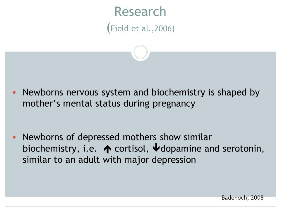 Research (Field et al.,2006) Newborns nervous system and biochemistry is shaped by mother's mental status during pregnancy.