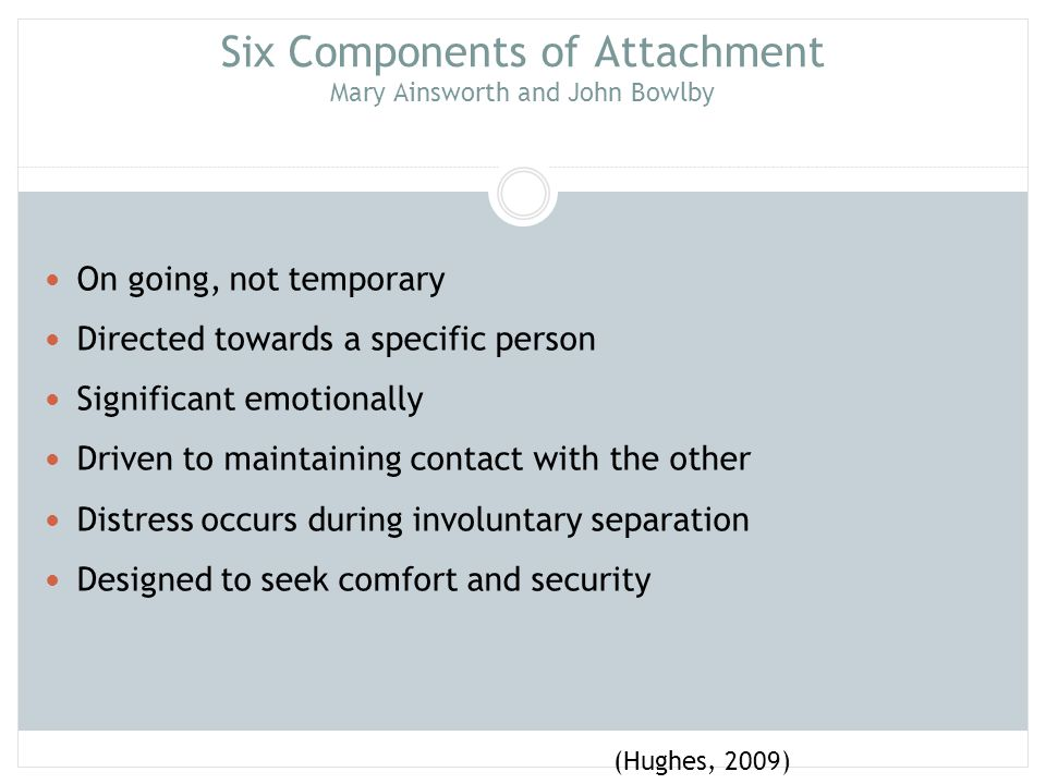 Six Components of Attachment Mary Ainsworth and John Bowlby