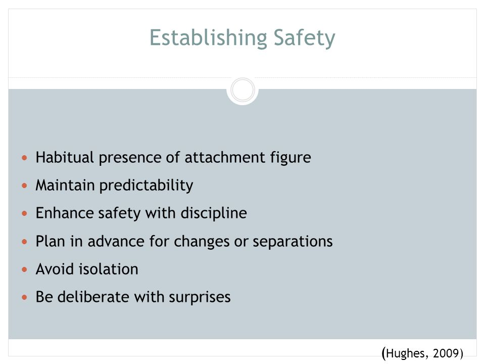 Establishing Safety Habitual presence of attachment figure. Maintain predictability. Enhance safety with discipline.