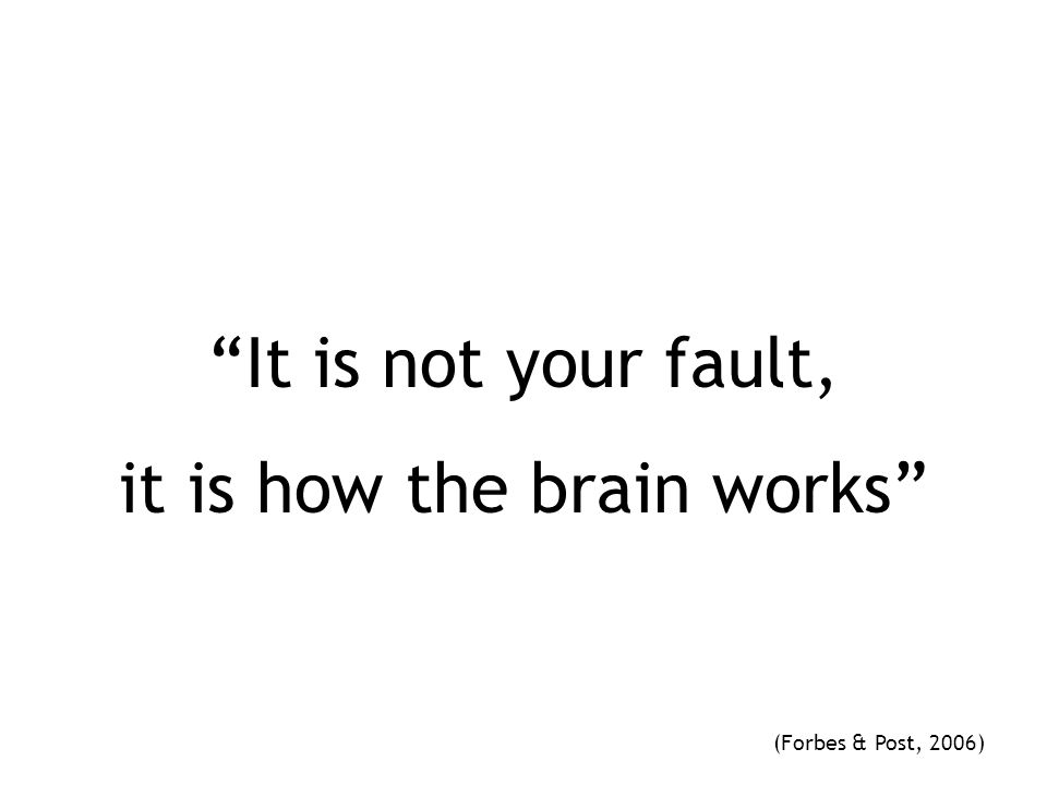 It is not your fault, it is how the brain works