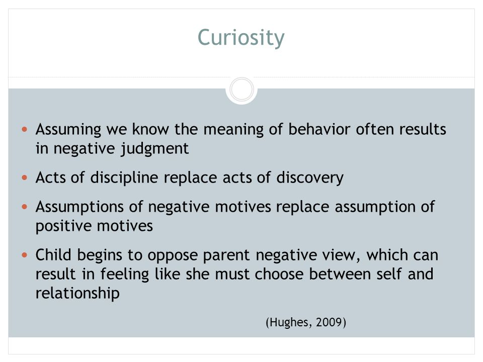 Curiosity Assuming we know the meaning of behavior often results in negative judgment. Acts of discipline replace acts of discovery.