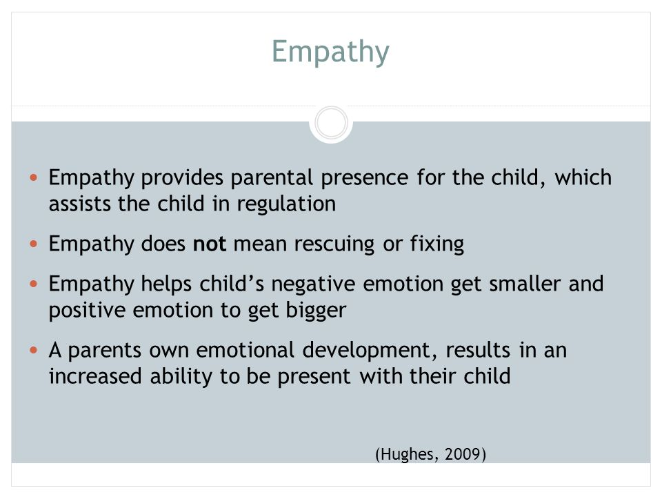 Empathy Empathy provides parental presence for the child, which assists the child in regulation. Empathy does not mean rescuing or fixing.