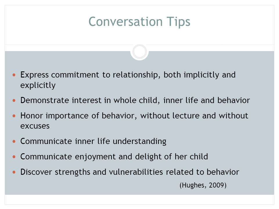 Conversation Tips Express commitment to relationship, both implicitly and explicitly. Demonstrate interest in whole child, inner life and behavior.