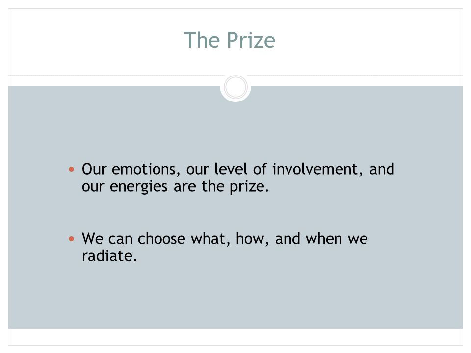 The Prize Our emotions, our level of involvement, and our energies are the prize. We can choose what, how, and when we radiate.