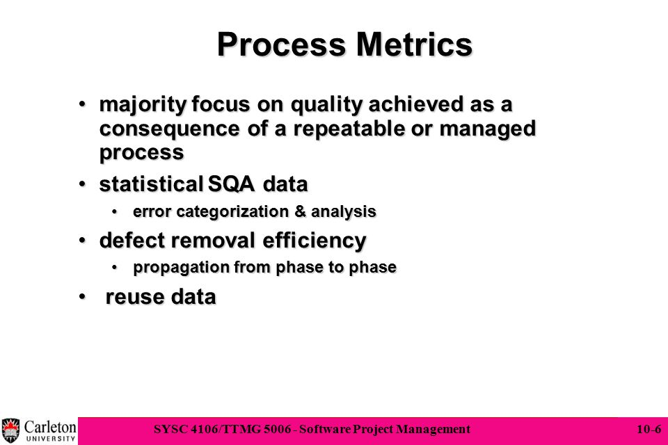 Process Metrics majority focus on quality achieved as a consequence of a repeatable or managed process.