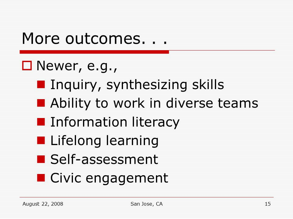 More outcomes. . . Newer, e.g., Inquiry, synthesizing skills