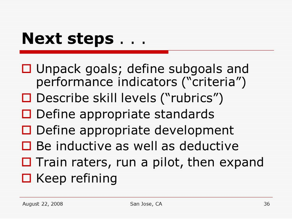 Next steps . . . Unpack goals; define subgoals and performance indicators ( criteria ) Describe skill levels ( rubrics )