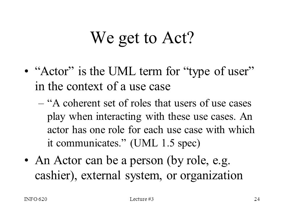 We get to Act Actor is the UML term for type of user in the context of a use case.