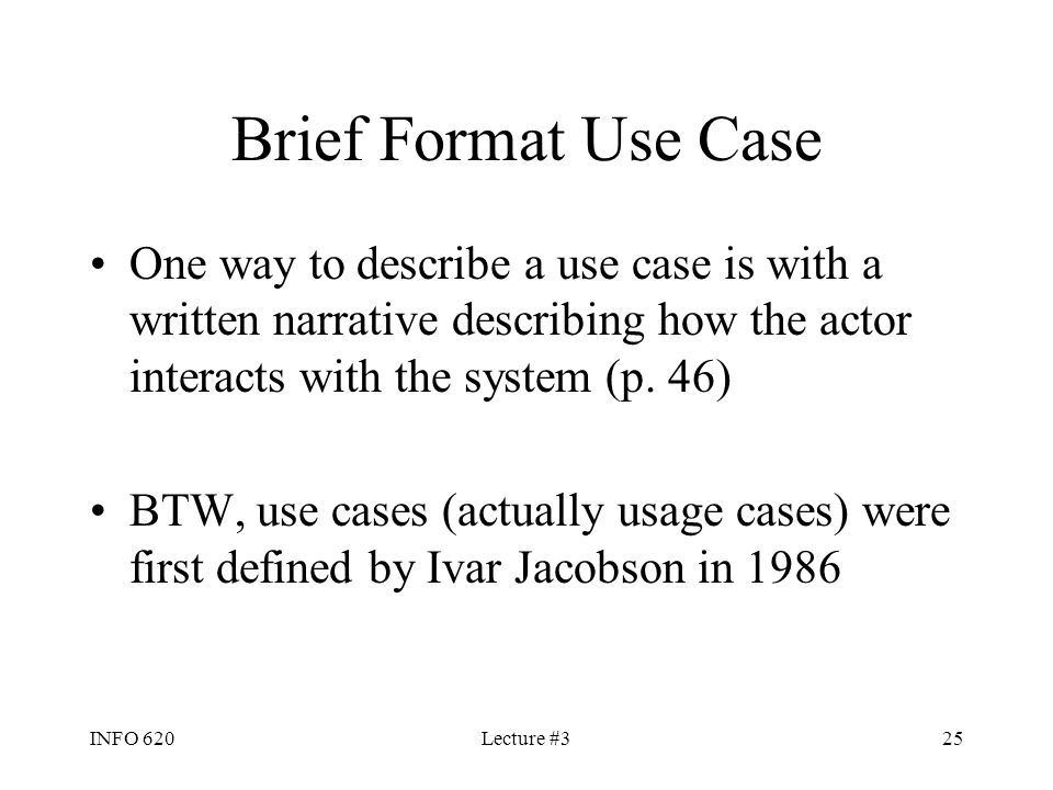 Brief Format Use Case One way to describe a use case is with a written narrative describing how the actor interacts with the system (p. 46)