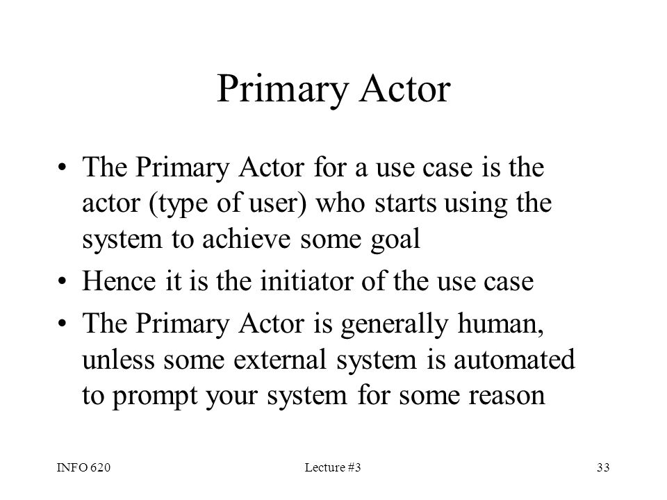 Primary Actor The Primary Actor for a use case is the actor (type of user) who starts using the system to achieve some goal.