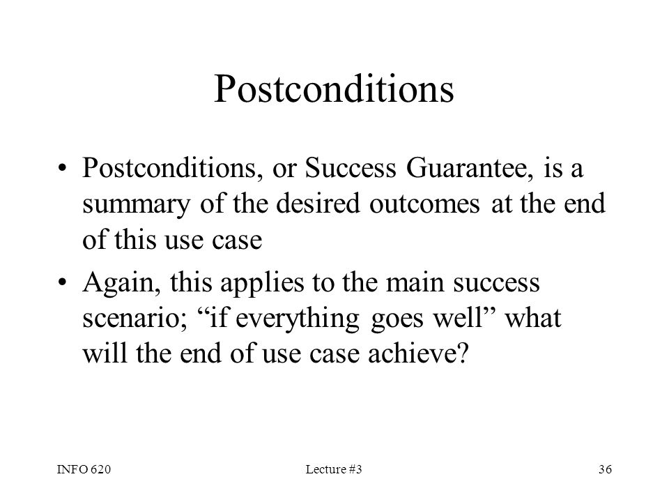 Postconditions Postconditions, or Success Guarantee, is a summary of the desired outcomes at the end of this use case.