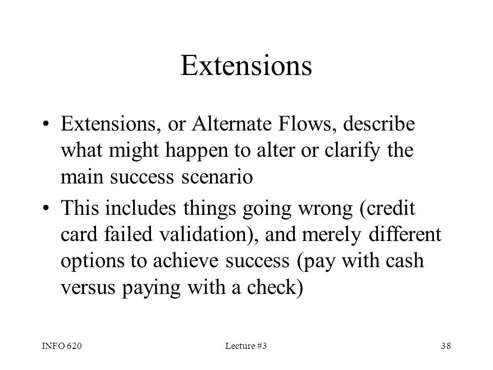 Extensions Extensions, or Alternate Flows, describe what might happen to alter or clarify the main success scenario.