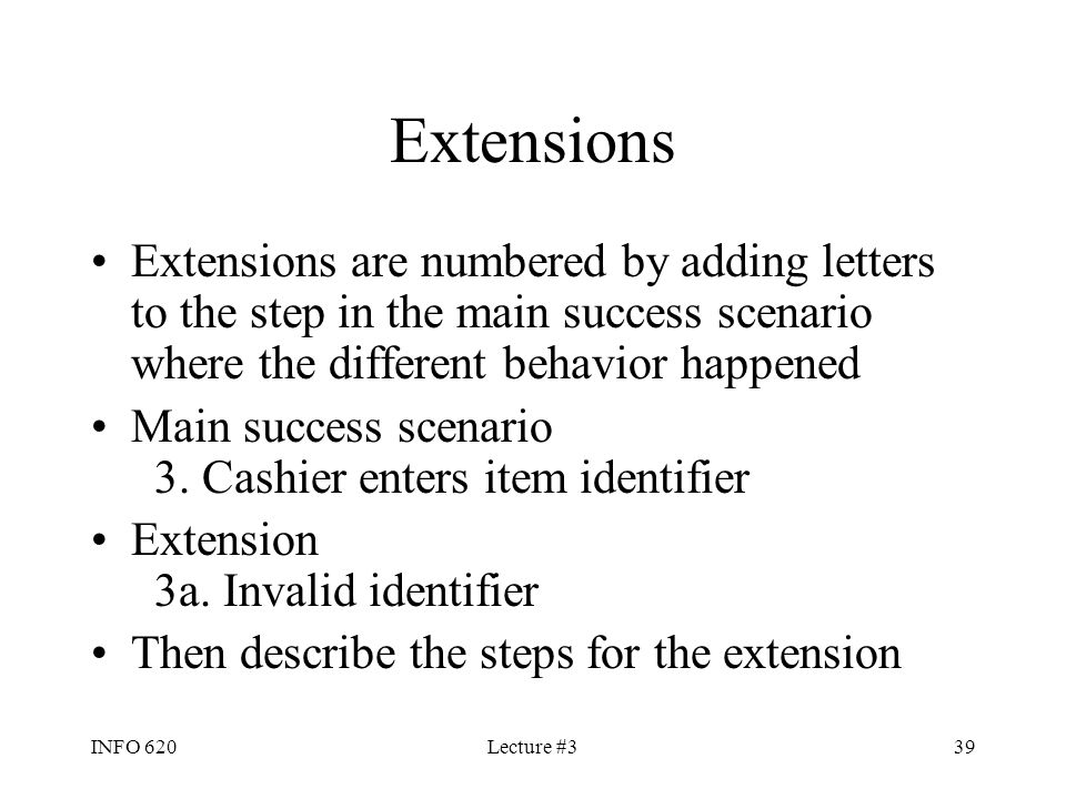 Extensions Extensions are numbered by adding letters to the step in the main success scenario where the different behavior happened.