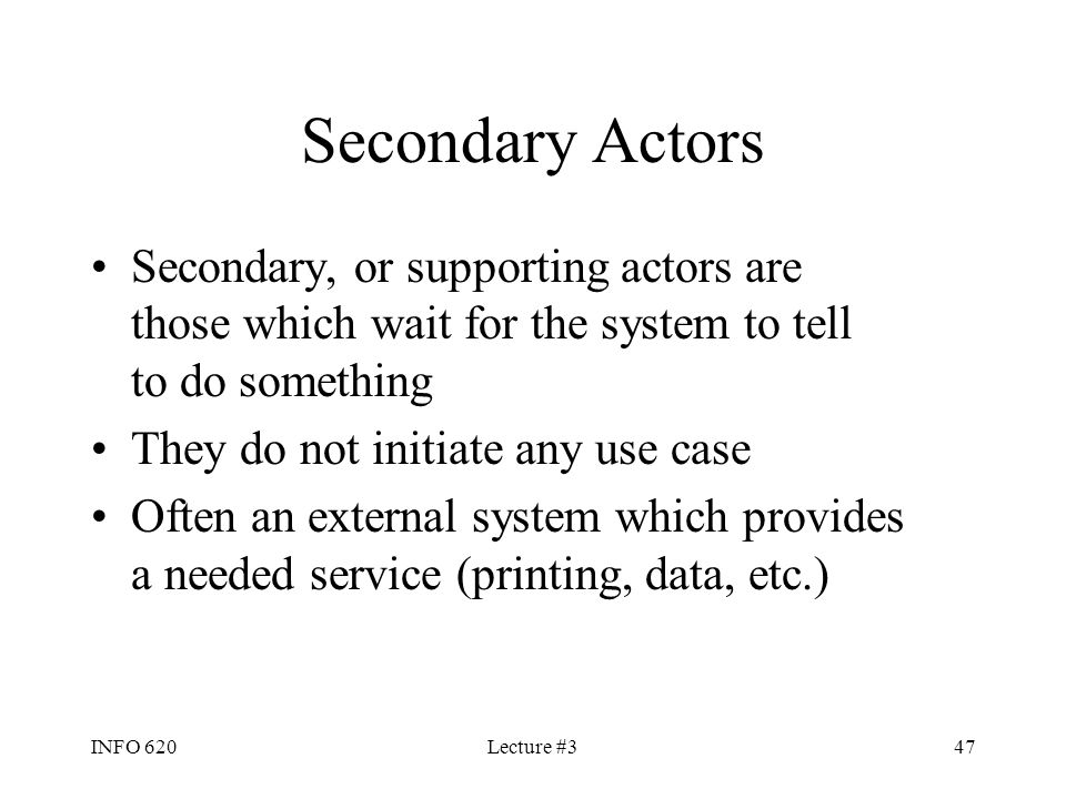 Secondary Actors Secondary, or supporting actors are those which wait for the system to tell to do something.