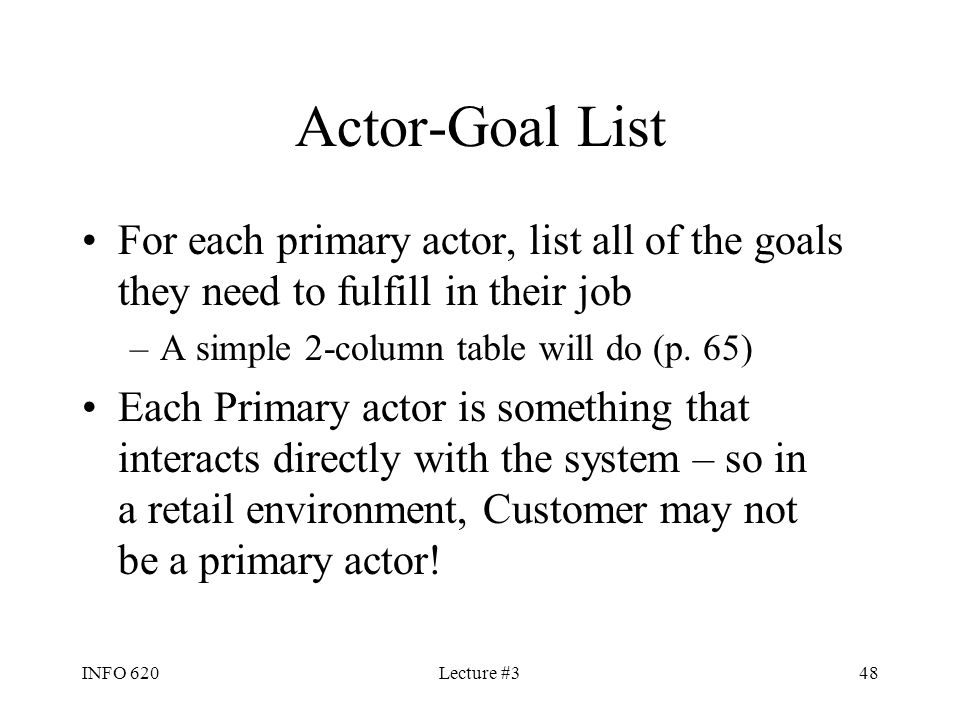 Actor-Goal List For each primary actor, list all of the goals they need to fulfill in their job. A simple 2-column table will do (p. 65)