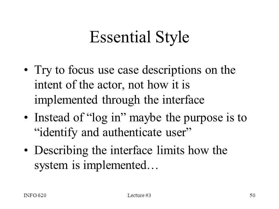 Essential Style Try to focus use case descriptions on the intent of the actor, not how it is implemented through the interface.