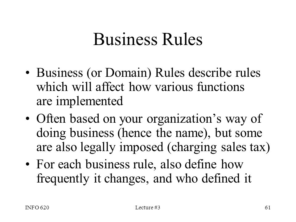 Business Rules Business (or Domain) Rules describe rules which will affect how various functions are implemented.