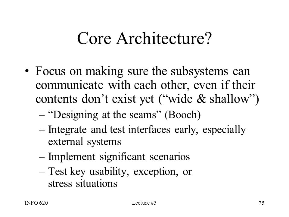 Core Architecture Focus on making sure the subsystems can communicate with each other, even if their contents don't exist yet ( wide & shallow )
