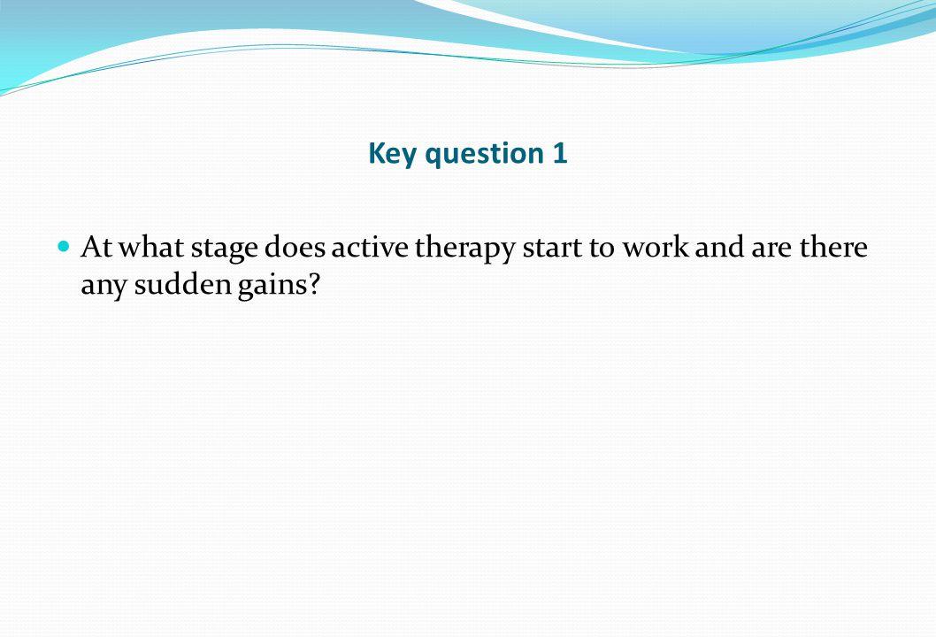 Key question 1 At what stage does active therapy start to work and are there any sudden gains