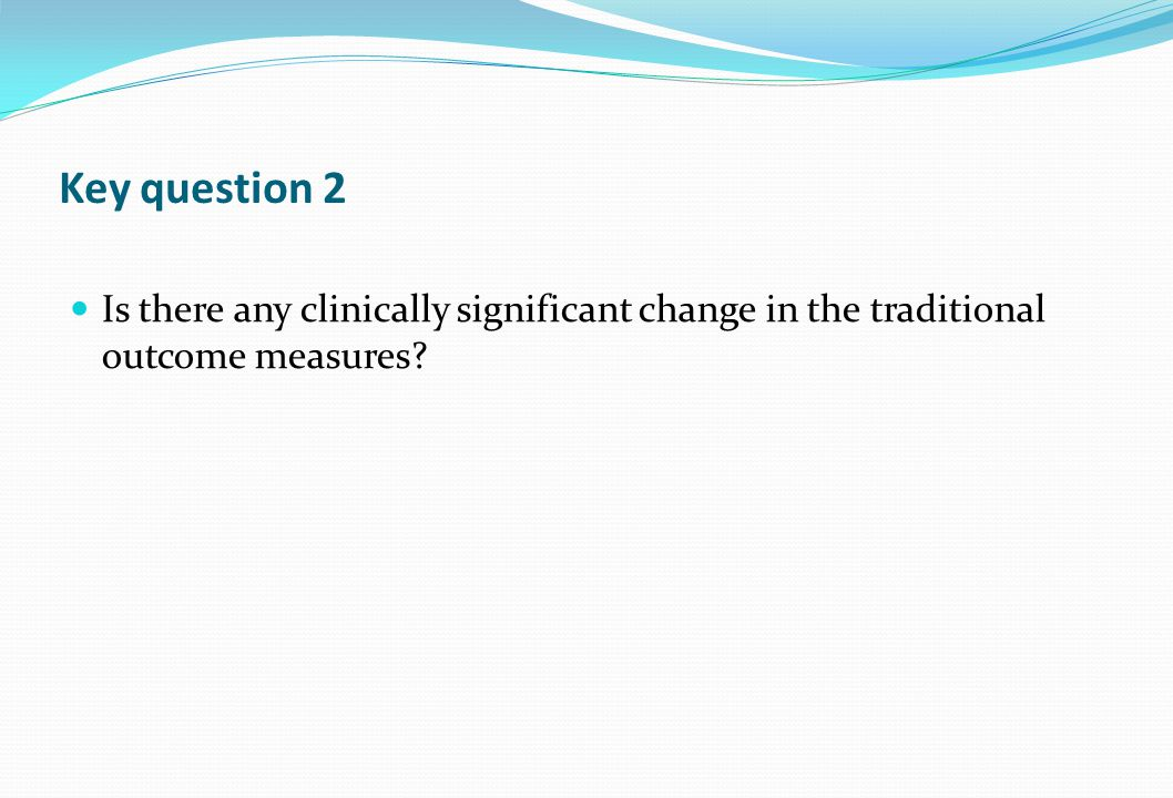 Key question 2 Is there any clinically significant change in the traditional outcome measures