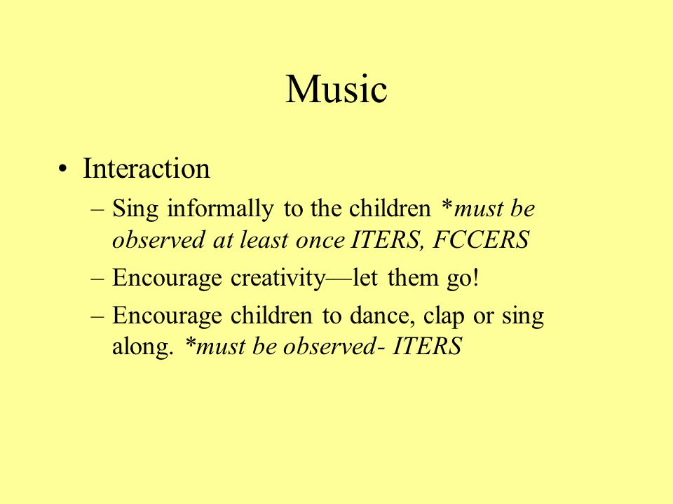 Music Interaction. Sing informally to the children *must be observed at least once ITERS, FCCERS. Encourage creativity—let them go!
