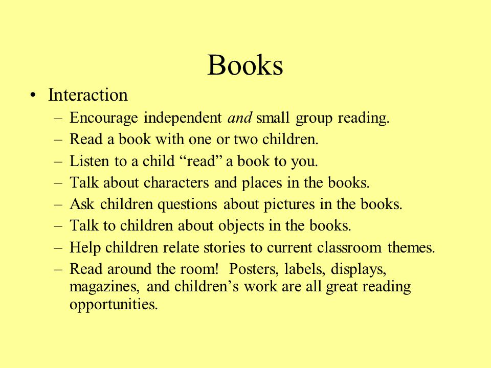 Books Interaction Encourage independent and small group reading.