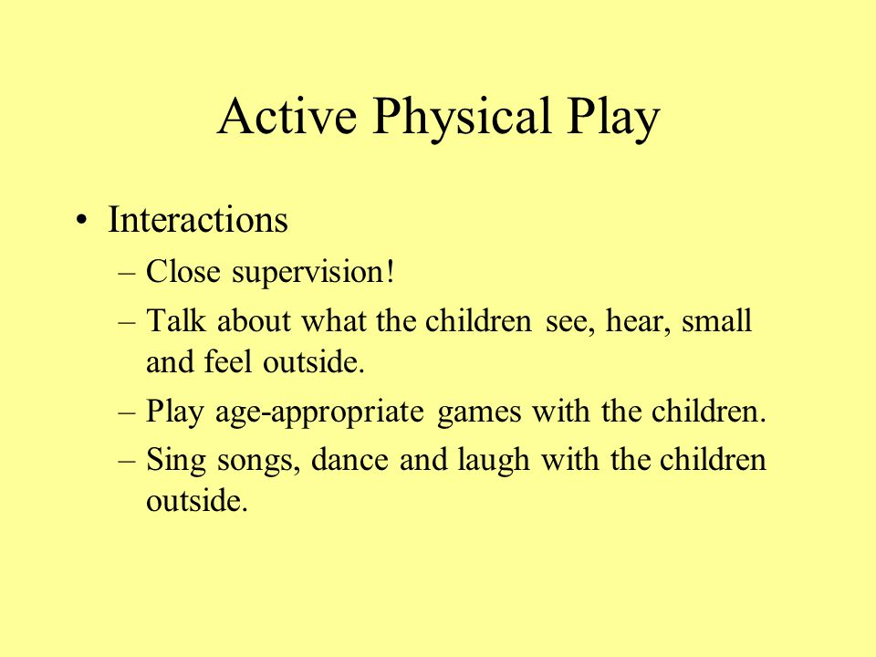 Active Physical Play Interactions Close supervision!
