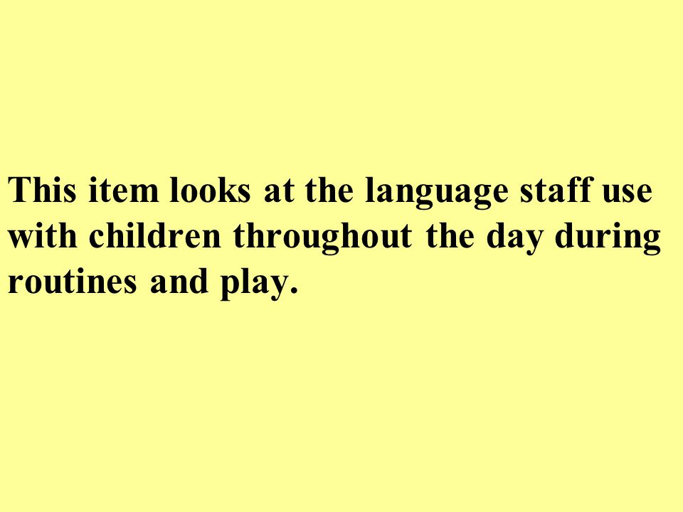 This item looks at the language staff use with children throughout the day during routines and play.