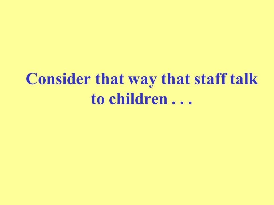 Consider that way that staff talk to children . . .