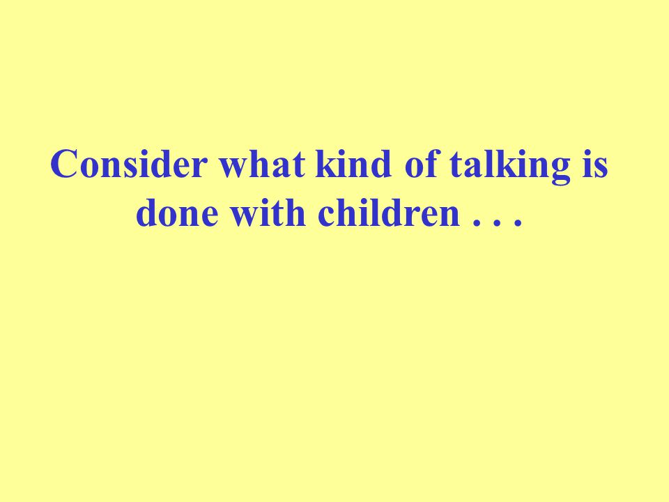 Consider what kind of talking is done with children . . .