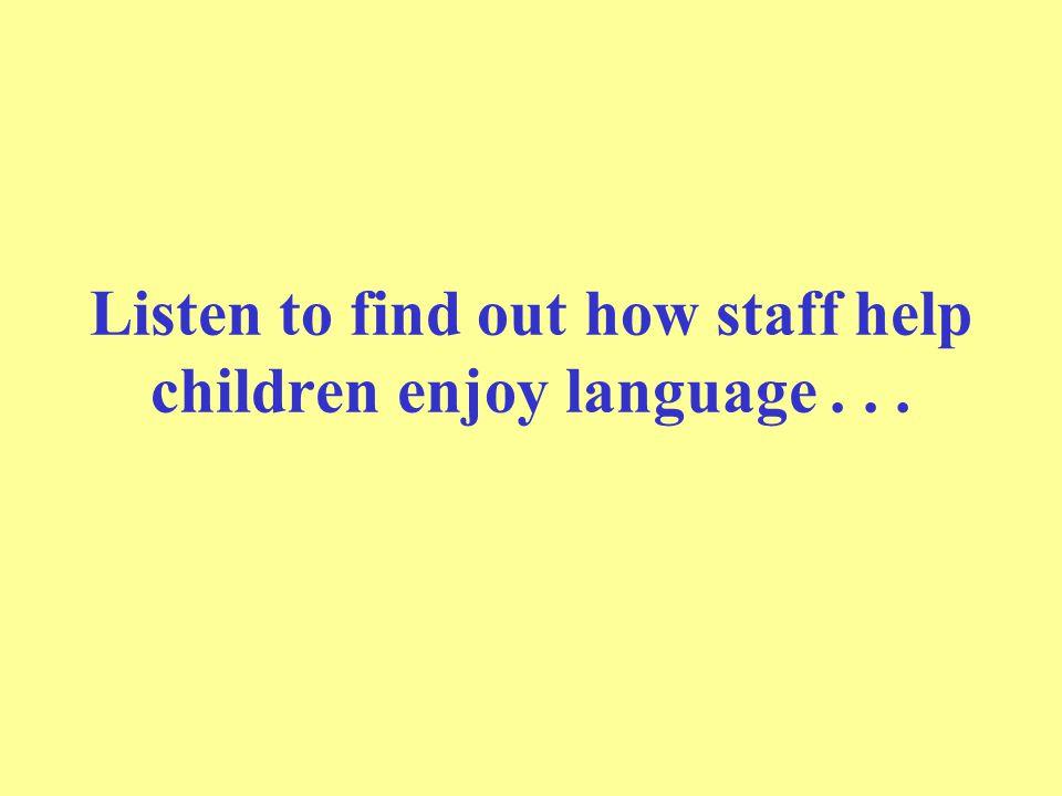 Listen to find out how staff help children enjoy language . . .