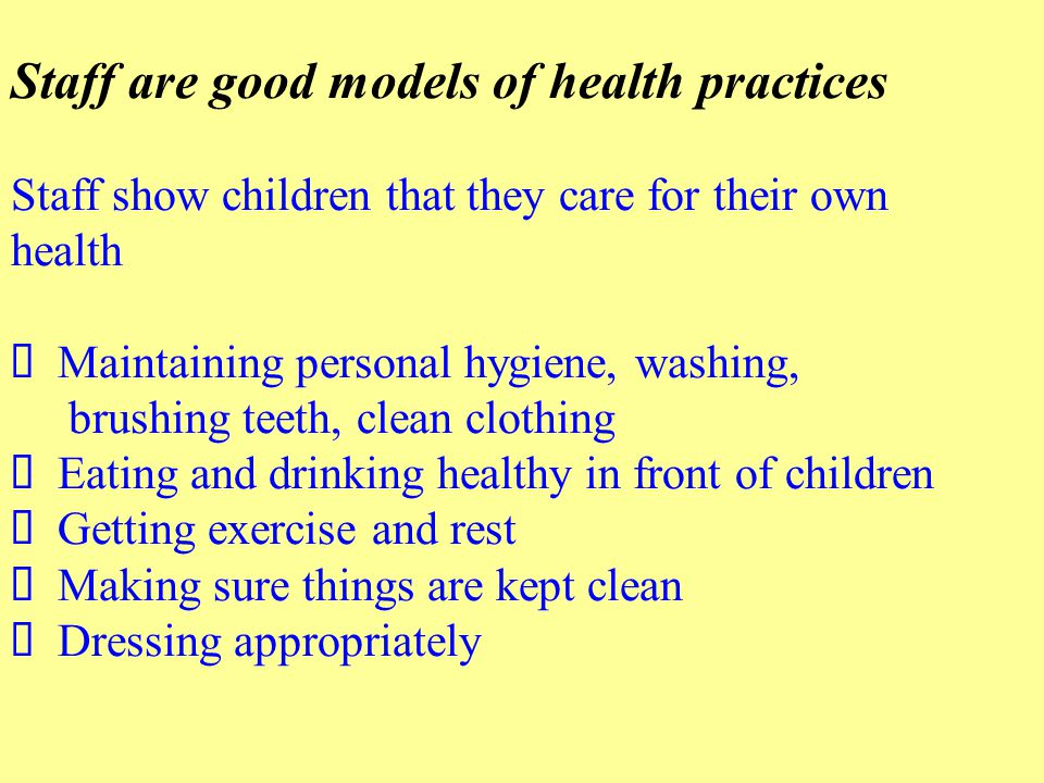 Staff are good models of health practices Staff show children that they care for their own health Ø Maintaining personal hygiene, washing, brushing teeth, clean clothing Ø Eating and drinking healthy in front of children Ø Getting exercise and rest Ø Making sure things are kept clean Ø Dressing appropriately