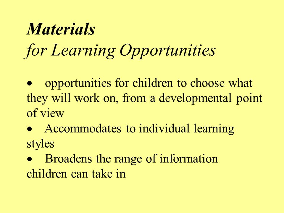 Materials for Learning Opportunities · opportunities for children to choose what they will work on, from a developmental point of view · Accommodates to individual learning styles · Broadens the range of information children can take in