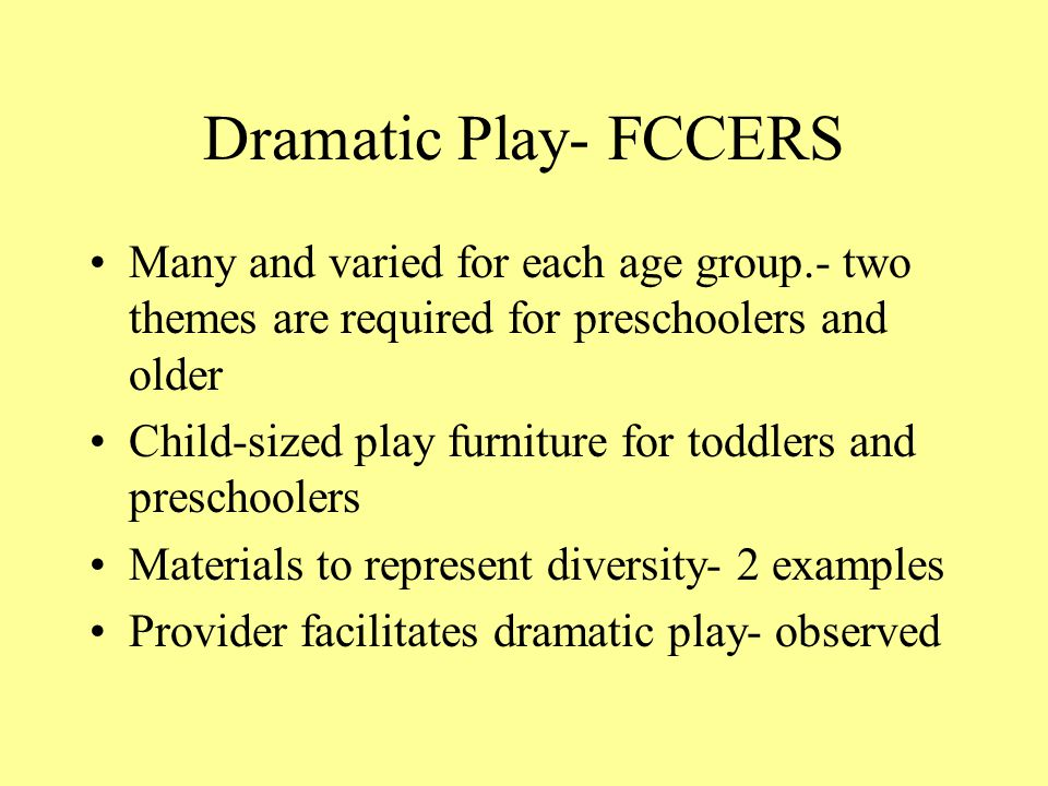 Dramatic Play- FCCERS Many and varied for each age group.- two themes are required for preschoolers and older.