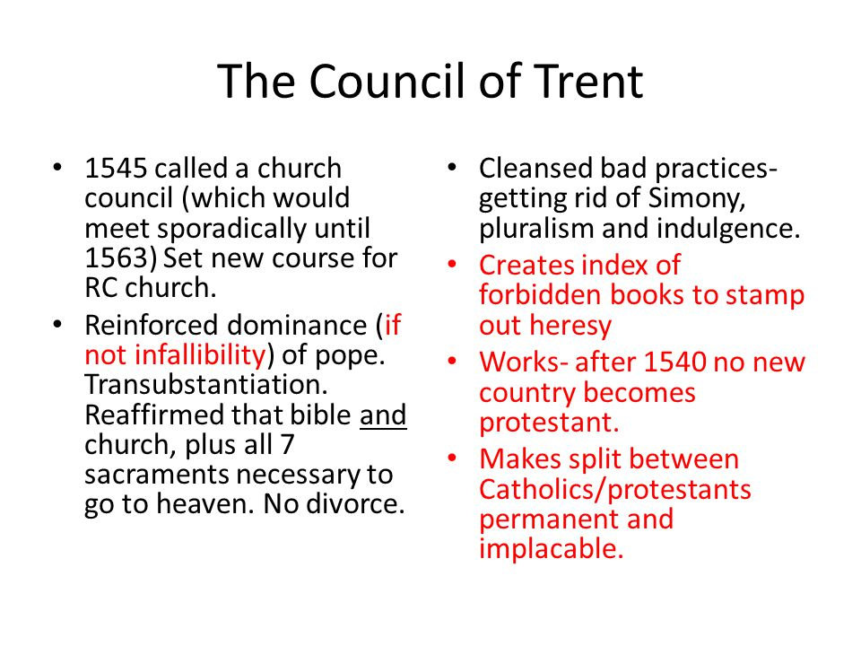 The Council of Trent 1545 called a church council (which would meet sporadically until 1563) Set new course for RC church.
