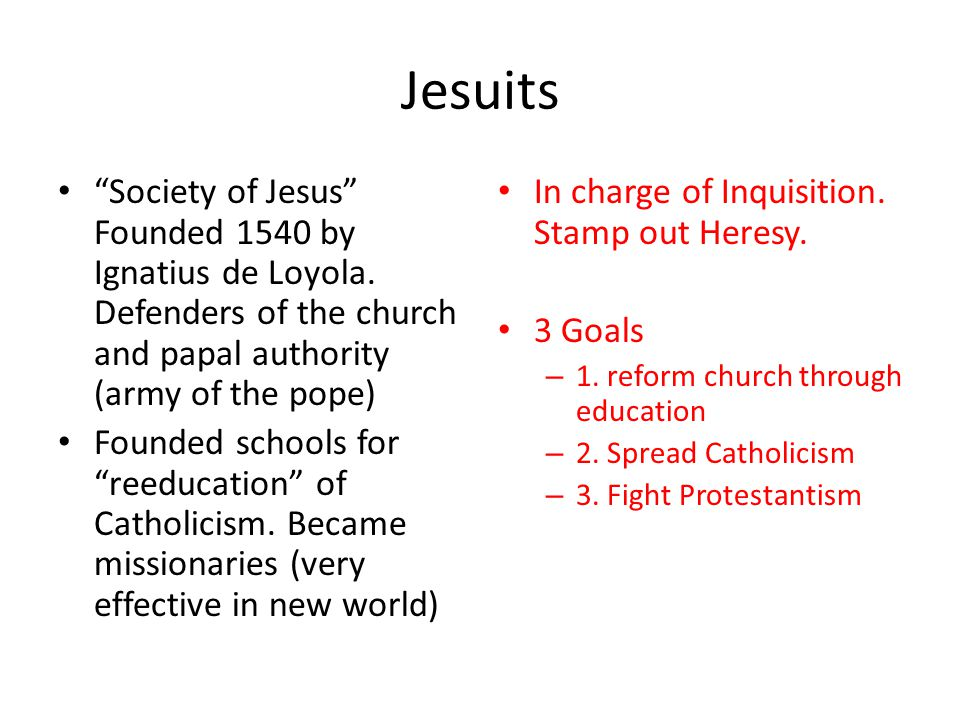 Jesuits Society of Jesus Founded 1540 by Ignatius de Loyola. Defenders of the church and papal authority (army of the pope)